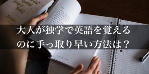 大人が独学で英語を覚えるのに手っ取り早い方法は?