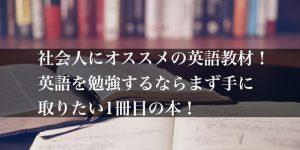 社会人にオススメの英語教材!英語を勉強するならまず手に取りたい1冊目の本!