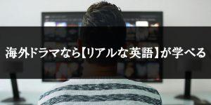 海外ドラマなら【リアルな英語】が学べる