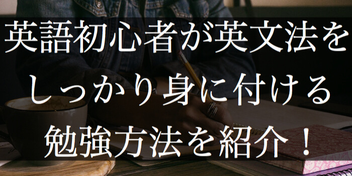 英語初心者が英文法をしっかり身に付ける勉強方法を紹介!