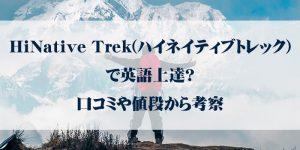 HiNative Trek(ハイネイティブトレック)で英語上達?口コミや値段から考察