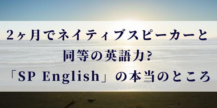 2ヶ月でネイティブスピーカーと同等の英語力?「SP English」の本当のところ