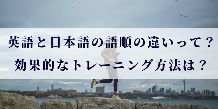 英語と日本語の語順の違いって?効果的なトレーニング方法は?